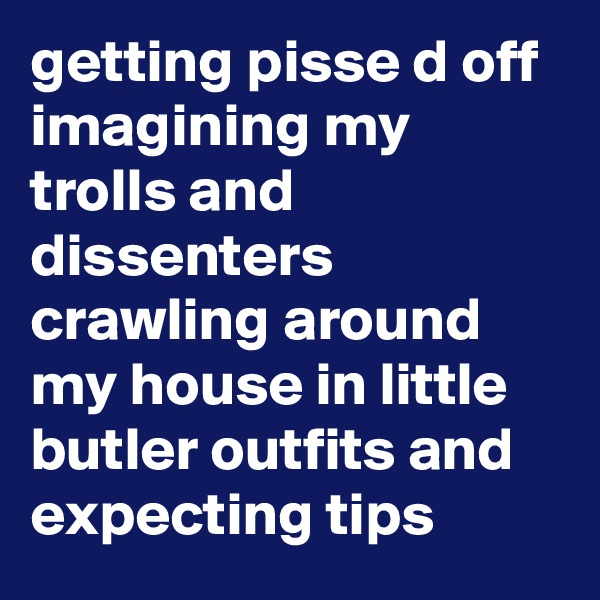 getting pisse d off imagining my trolls and dissenters crawling around my house in little butler outfits and expecting tips