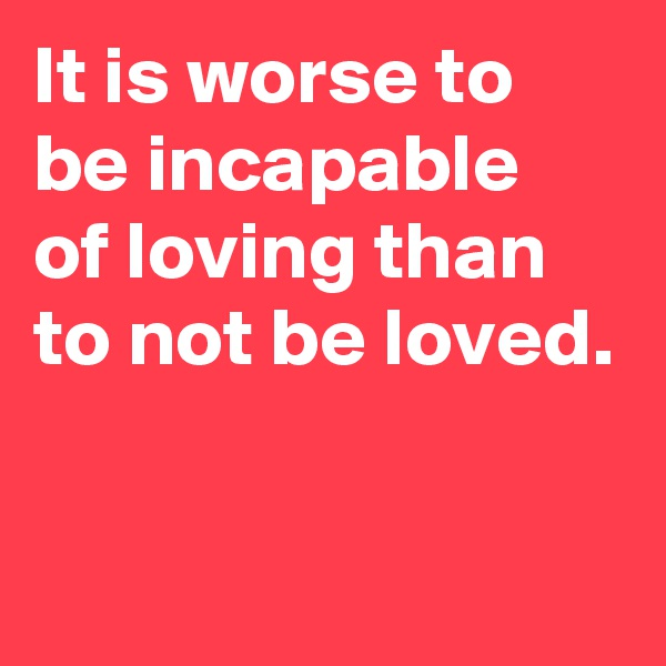 It is worse to be incapable  of loving than to not be loved.