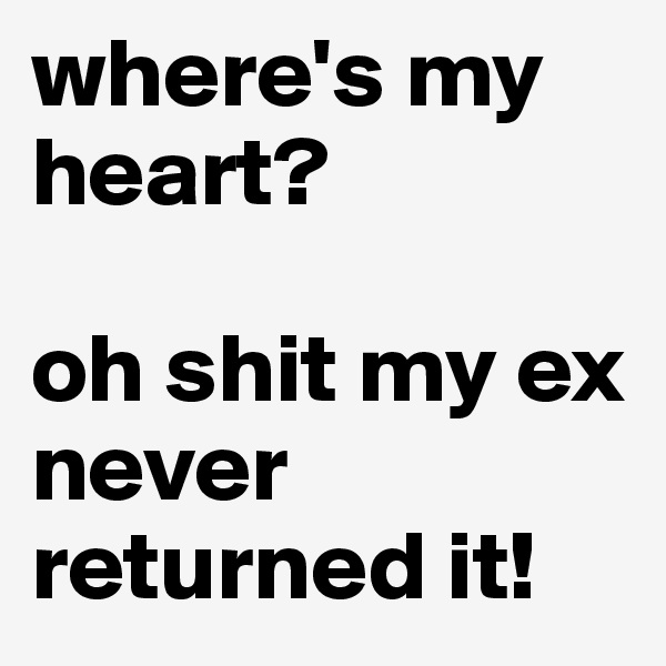where's my heart?  oh shit my ex never returned it!