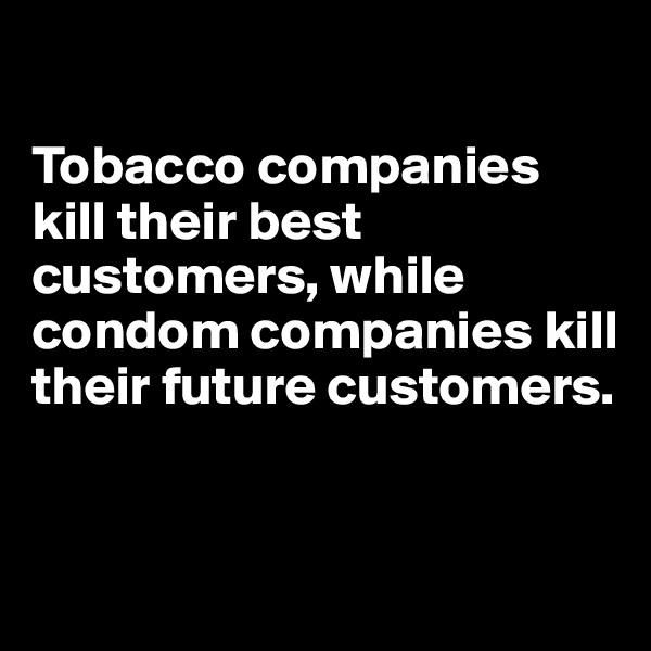 Tobacco companies kill their best customers, while condom companies kill their future customers.