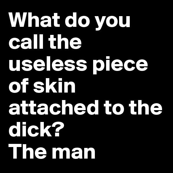 What do you call the useless piece of skin attached to the dick? The man