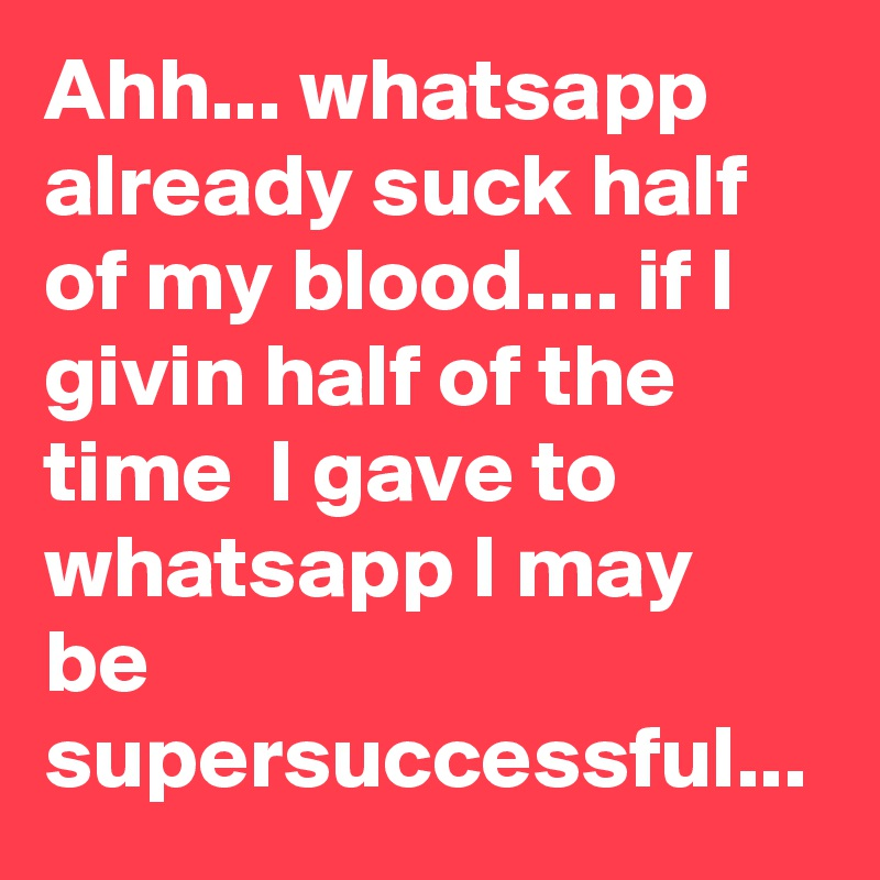 Ahh... whatsapp already suck half of my blood.... if I  givin half of the time  I gave to whatsapp I may be supersuccessful...