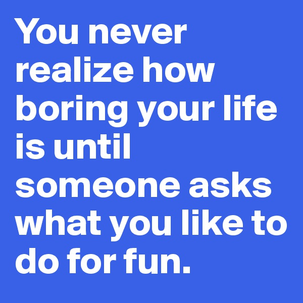 You never realize how boring your life is until someone asks what you like to do for fun.