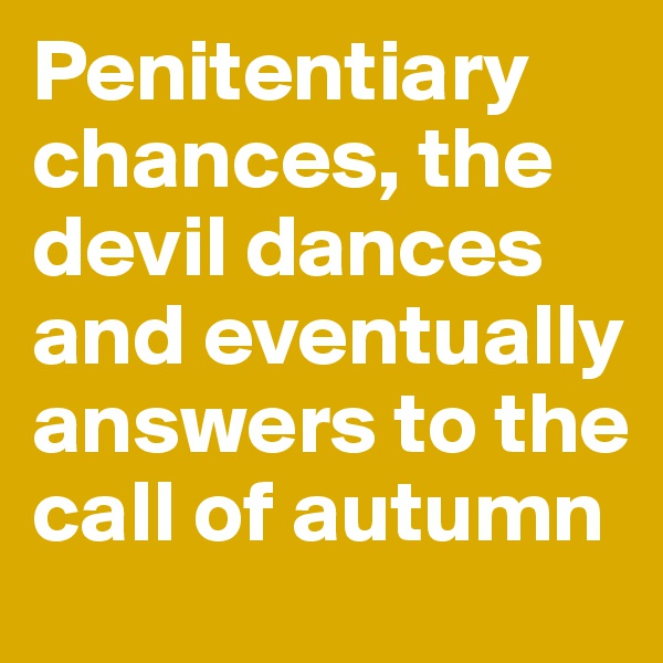 Penitentiary chances, the devil dances and eventually answers to the call of autumn