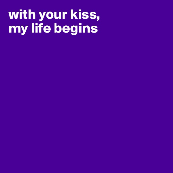 with your kiss,  my life begins