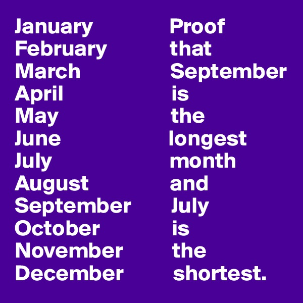 January                 Proof February              that March                    September April                        is May                         the June                        longest July                          month August                  and September         July October                is November           the December           shortest.