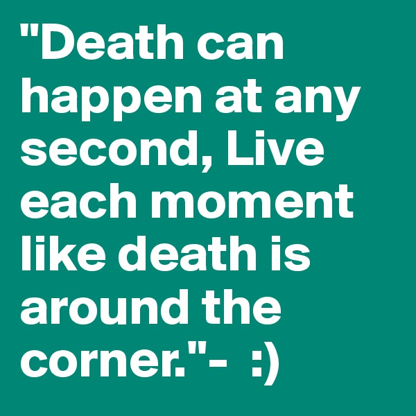 """""""Death can happen at any second, Live each moment like death is around the corner.""""-  :)"""