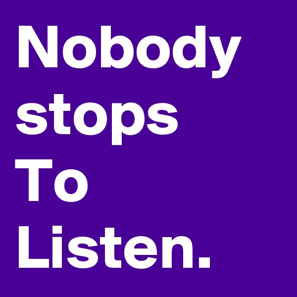 Nobody stops To Listen.