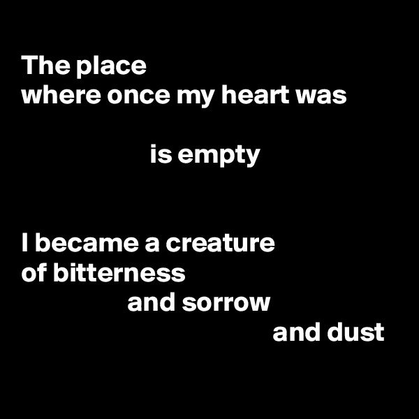 The place where once my heart was                         is empty   I became a creature of bitterness                    and sorrow                                              and dust