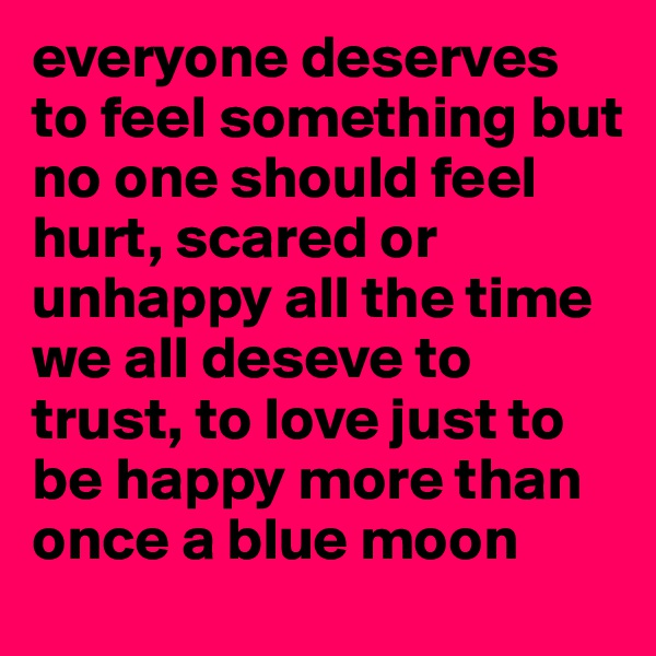 everyone deserves to feel something but  no one should feel hurt, scared or unhappy all the time  we all deseve to trust, to love just to be happy more than once a blue moon