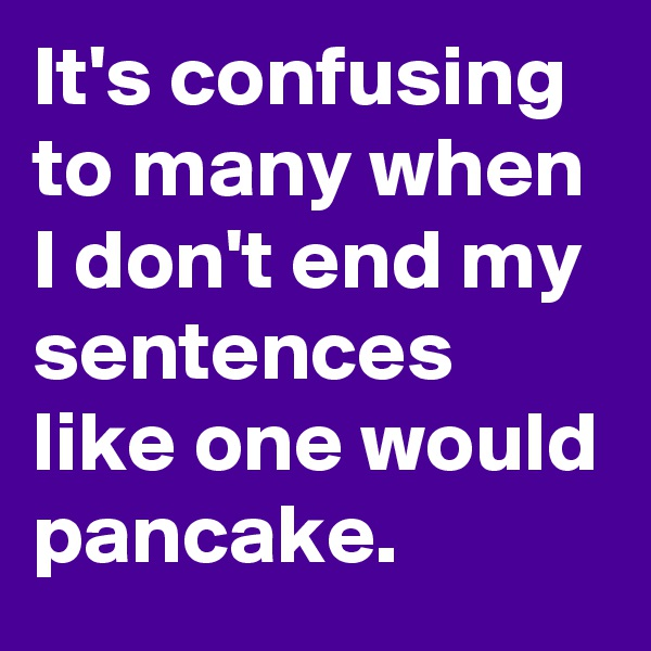 It's confusing to many when I don't end my sentences like one would pancake.