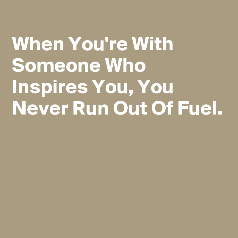 When You're With Someone Who Inspires You, You Never Run Out Of Fuel.