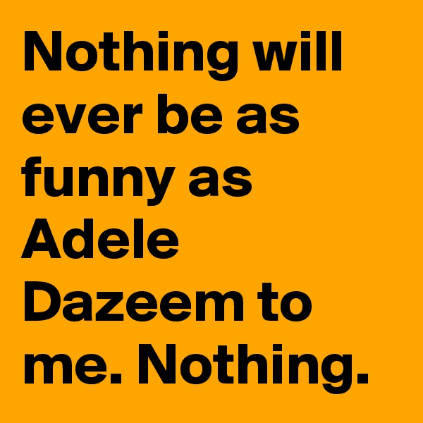 Nothing will ever be as funny as Adele Dazeem to me. Nothing.