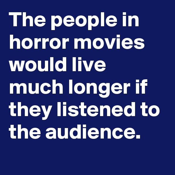 The people in horror movies would live much longer if they listened to the audience.