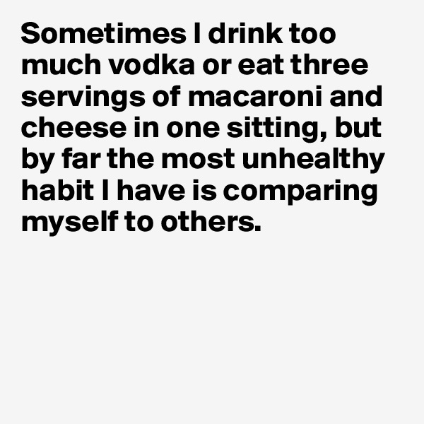 Sometimes I drink too much vodka or eat three servings of macaroni and cheese in one sitting, but by far the most unhealthy habit I have is comparing myself to others.