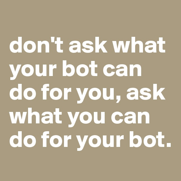 don't ask what your bot can do for you, ask what you can do for your bot.