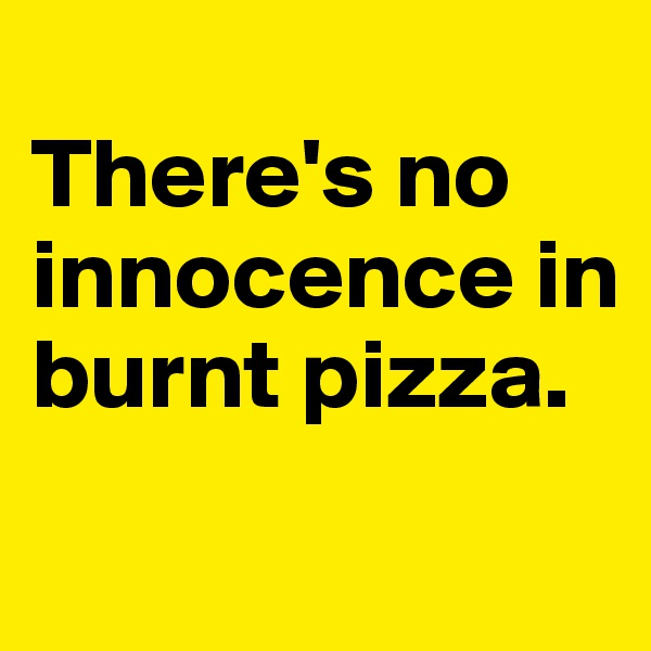There's no innocence in burnt pizza.