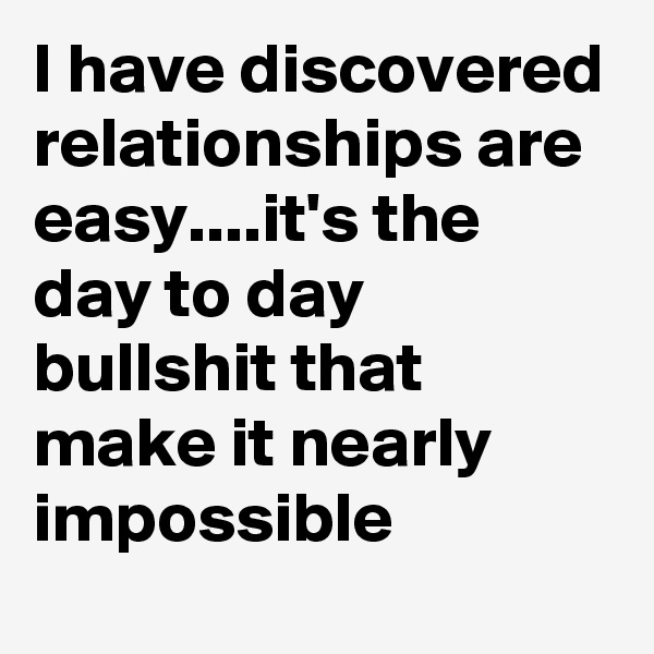 I have discovered relationships are easy....it's the day to day bullshit that make it nearly impossible