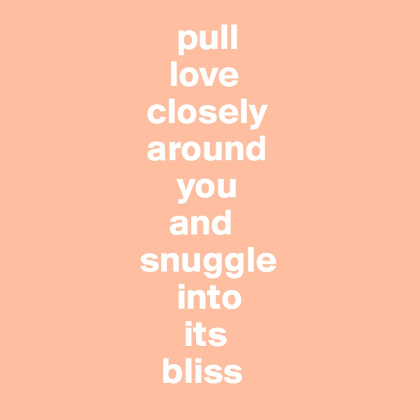 pull                     love                  closely                   around                       you                      and                  snuggle                       into                        its                     bliss