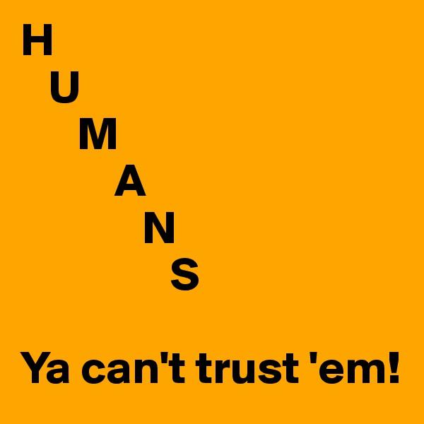 H    U       M           A              N                 S                    Ya can't trust 'em!