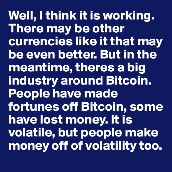 Well, I think it is working. There may be other currencies like it that may be even better. But in the meantime, theres a big industry around Bitcoin.  People have made fortunes off Bitcoin, some have lost money. It is volatile, but people make money off of volatility too.