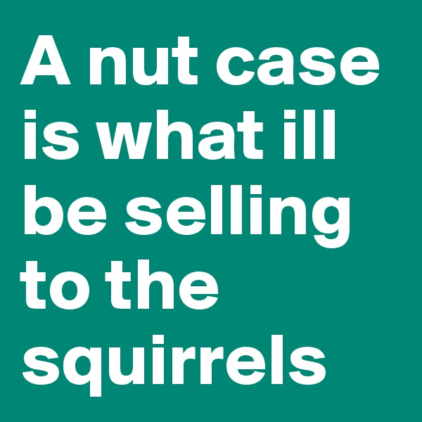 A nut case is what ill be selling to the squirrels