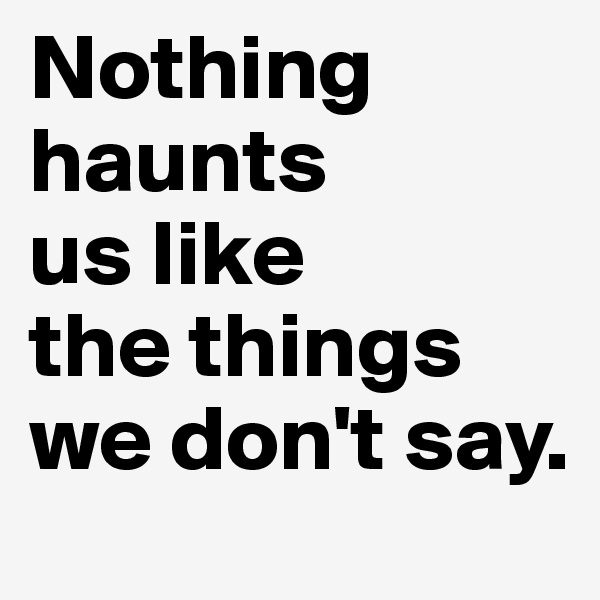 Nothing haunts  us like  the things we don't say.