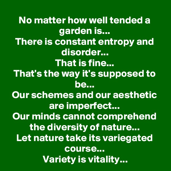 No matter how well tended a garden is... There is constant entropy and disorder... That is fine... That's the way it's supposed to be... Our schemes and our aesthetic are imperfect... Our minds cannot comprehend the diversity of nature... Let nature take its variegated course... Variety is vitality...