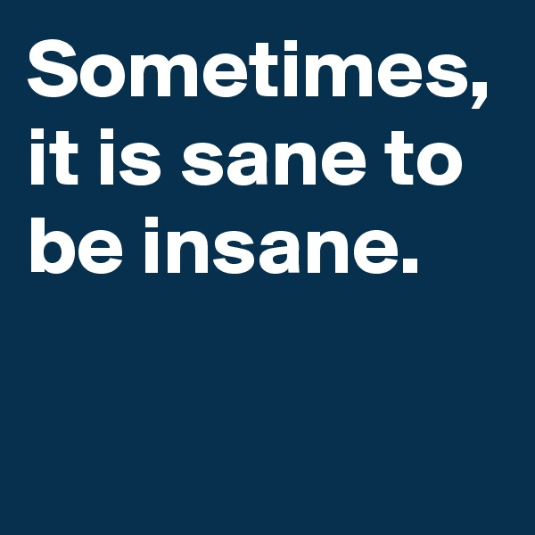Sometimes, it is sane to be insane.