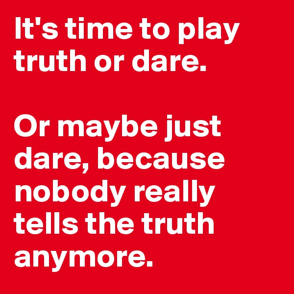 It's time to play truth or dare.   Or maybe just dare, because nobody really tells the truth anymore.