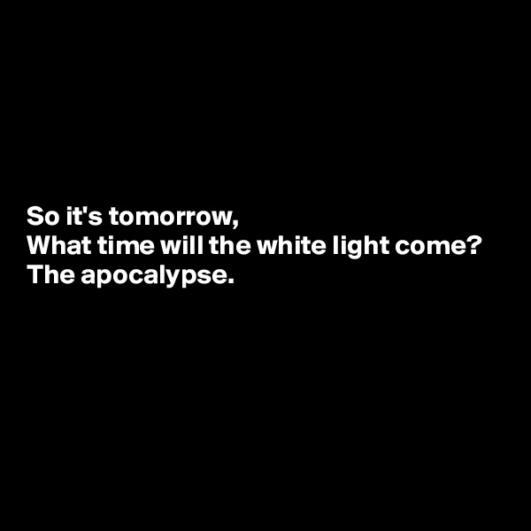So it's tomorrow, What time will the white light come? The apocalypse.