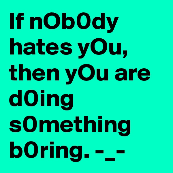 If nOb0dy hates yOu, then yOu are d0ing s0mething b0ring. -_-