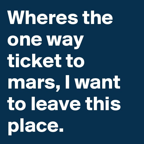 Wheres the one way ticket to mars, I want to leave this place.