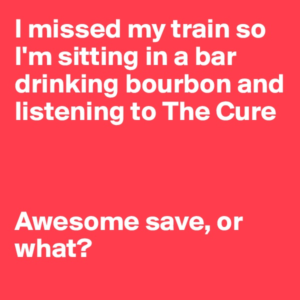 I missed my train so I'm sitting in a bar drinking bourbon and listening to The Cure    Awesome save, or what?