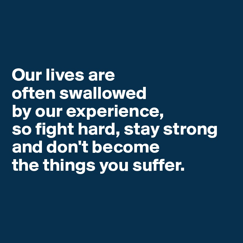 Our lives are  often swallowed  by our experience,  so fight hard, stay strong and don't become  the things you suffer.
