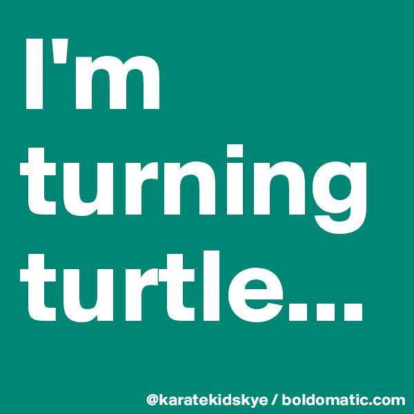I'm turning turtle...