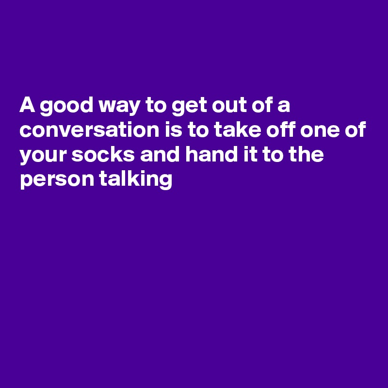 A good way to get out of a conversation is to take off one of your socks and hand it to the person talking