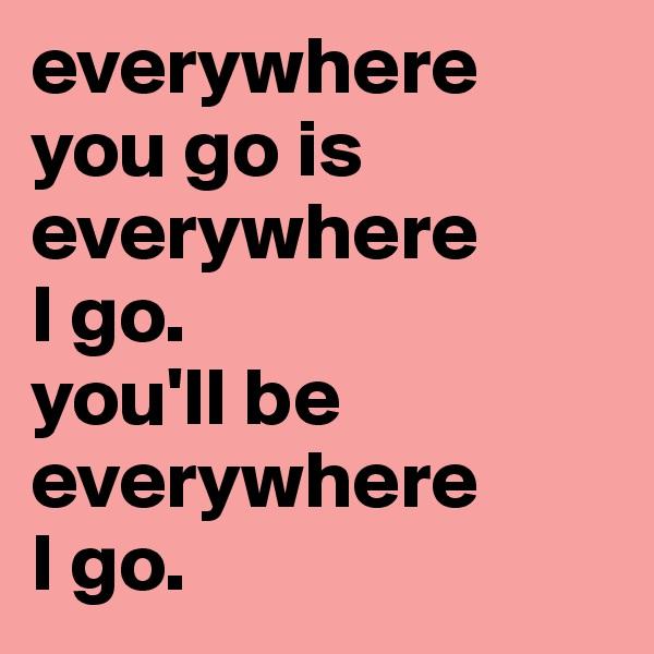 everywhere you go is everywhere  I go.  you'll be everywhere I go.