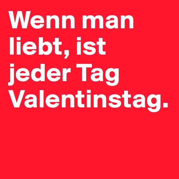 Wenn man liebt, ist jeder Tag Valentinstag.