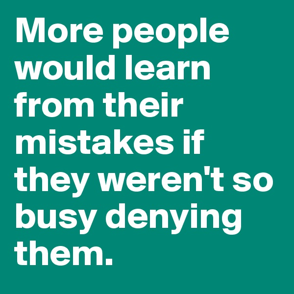 More people would learn from their mistakes if they weren't so busy denying them.