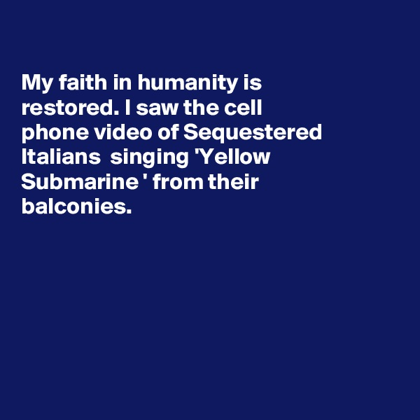 My faith in humanity is restored. I saw the cell phone video of Sequestered Italians  singing 'Yellow  Submarine ' from their  balconies.