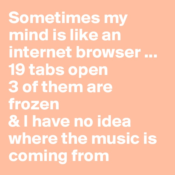 Sometimes my mind is like an internet browser ... 19 tabs open 3 of them are frozen & I have no idea where the music is coming from