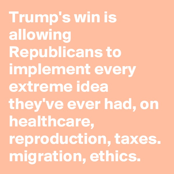 Trump's win is allowing Republicans to implement every extreme idea they've ever had, on healthcare, reproduction, taxes. migration, ethics.
