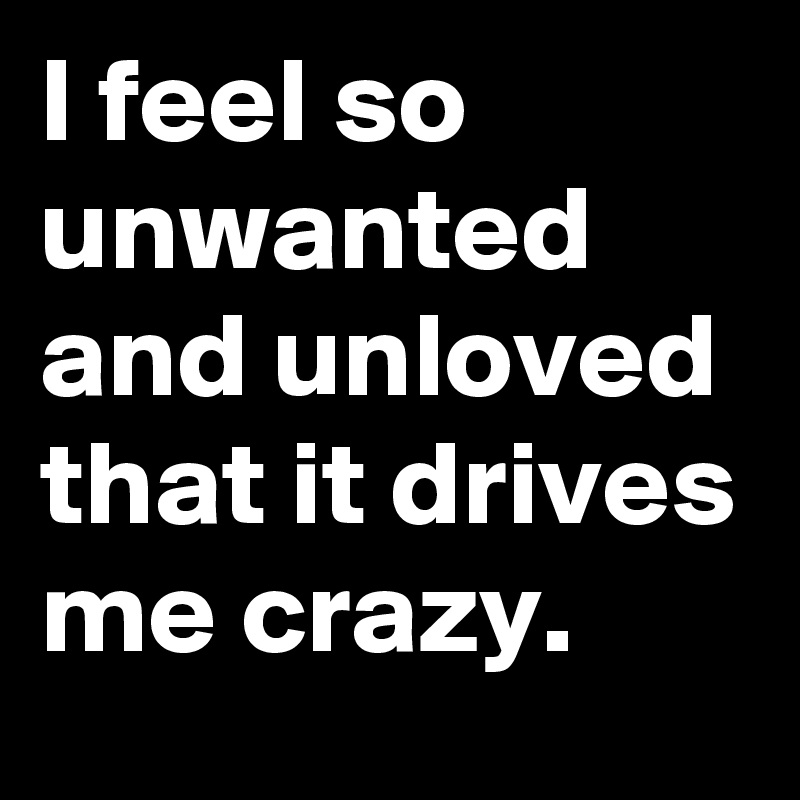 I feel so unwanted and unloved that it drives me crazy.