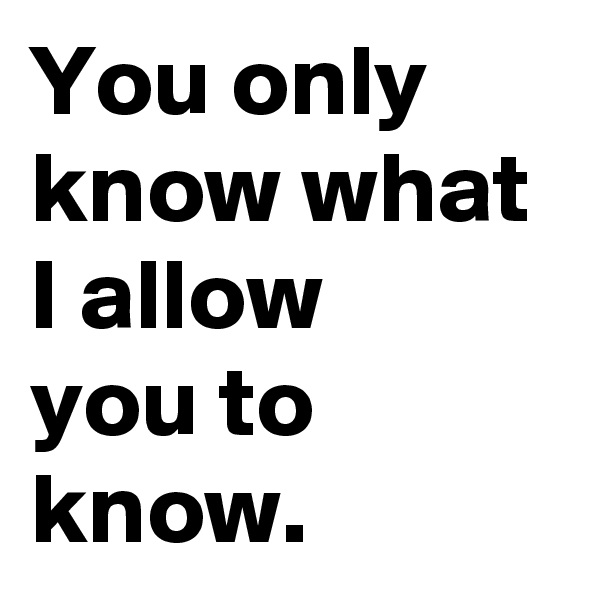 You only know what I allow  you to know.