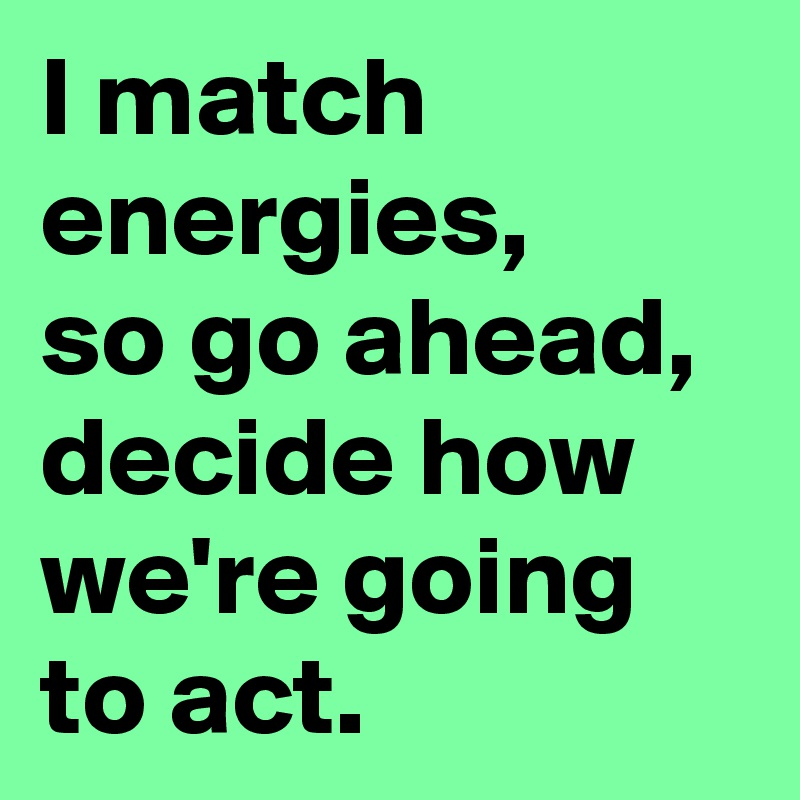 I match energies,  so go ahead, decide how we're going to act.
