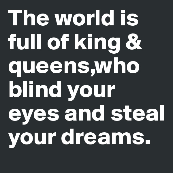 The world is full of king & queens,who blind your eyes and steal your dreams.