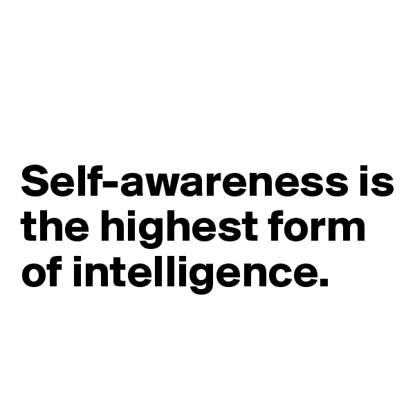 Self-awareness is the highest form of intelligence.