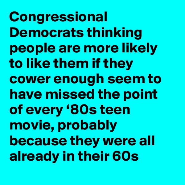 Congressional Democrats thinking people are more likely to like them if they cower enough seem to have missed the point of every '80s teen movie, probably because they were all already in their 60s