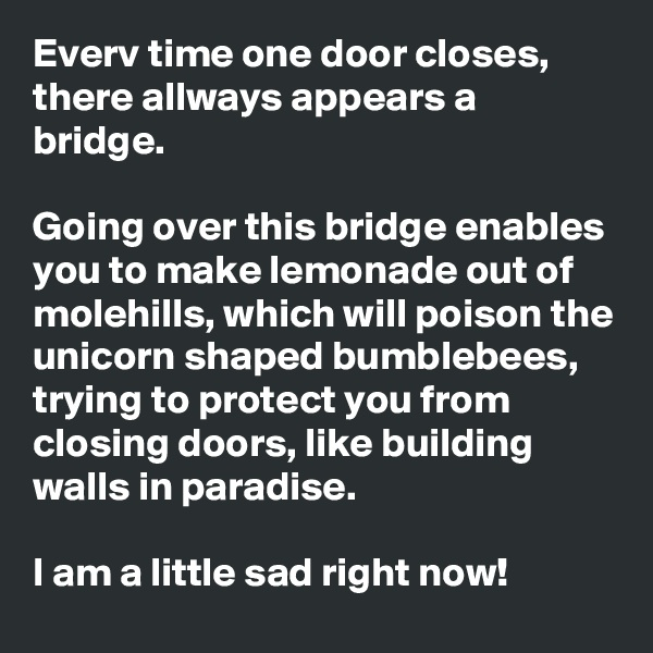 Everv time one door closes, there allways appears a bridge.  Going over this bridge enables you to make lemonade out of molehills, which will poison the unicorn shaped bumblebees, trying to protect you from closing doors, like building walls in paradise.  I am a little sad right now!